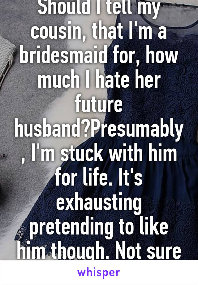Should I tell my cousin, that I'm a bridesmaid for, how much I hate her future husband?Presumably, I'm stuck with him for life. It's exhausting pretending to like him though. Not sure I can keep it up
