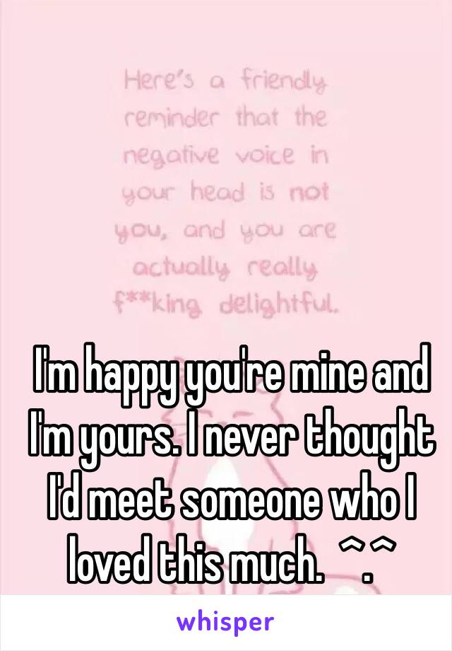 I'm happy you're mine and I'm yours. I never thought I'd meet someone who I loved this much.  ^.^