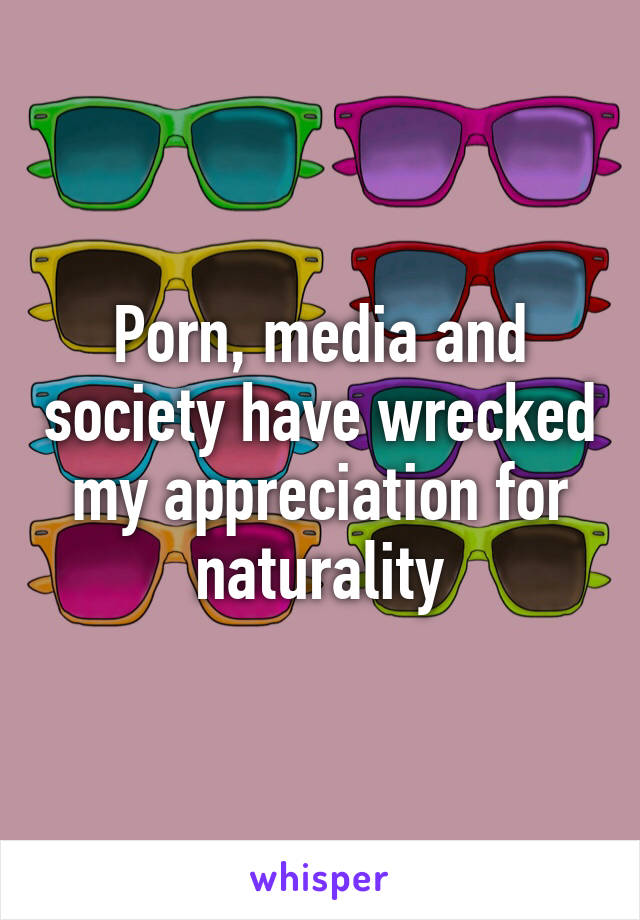 Porn, media and society have wrecked my appreciation for naturality