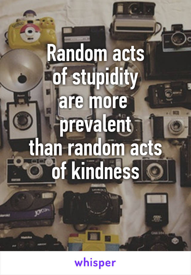 Random acts of stupidity are more  prevalent than random acts of kindness