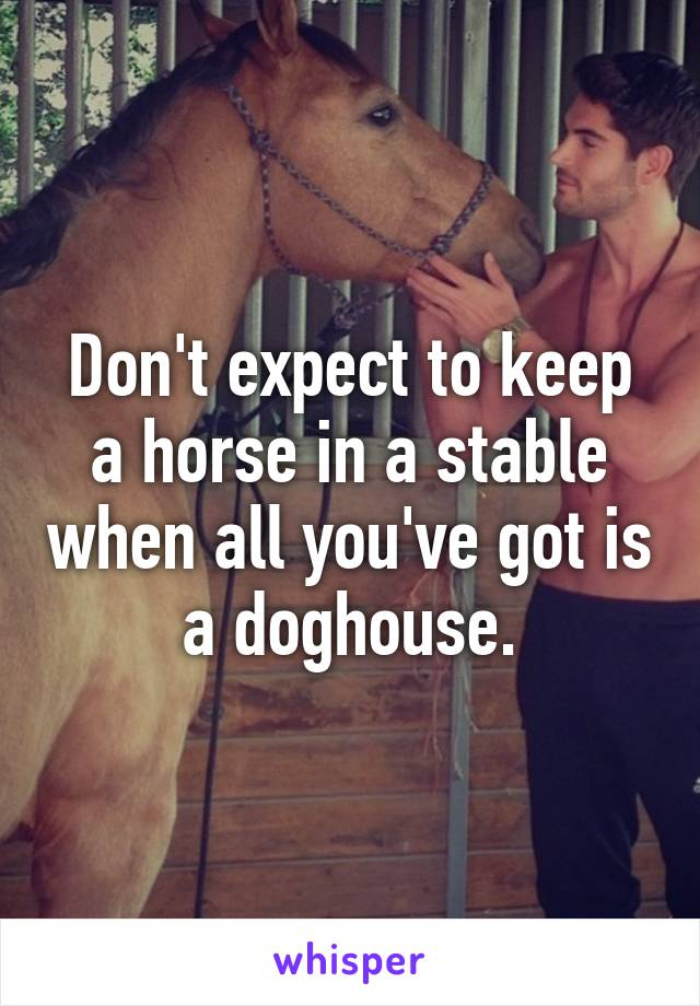 Don't expect to keep a horse in a stable when all you've got is a doghouse.