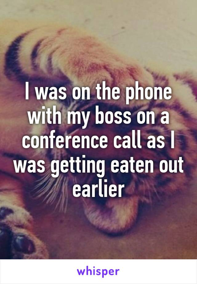 I was on the phone with my boss on a conference call as I was getting eaten out earlier