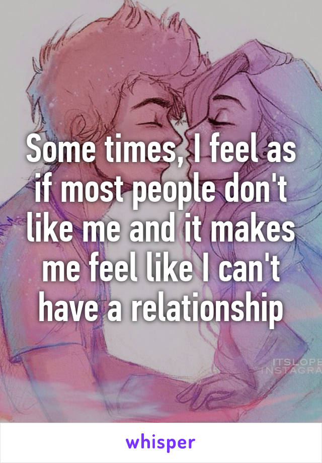 Some times, I feel as if most people don't like me and it makes me feel like I can't have a relationship