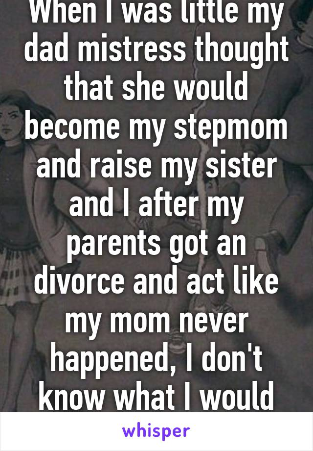 When I was little my dad mistress thought that she would become my stepmom and raise my sister and I after my parents got an divorce and act like my mom never happened, I don't know what I would without my mom