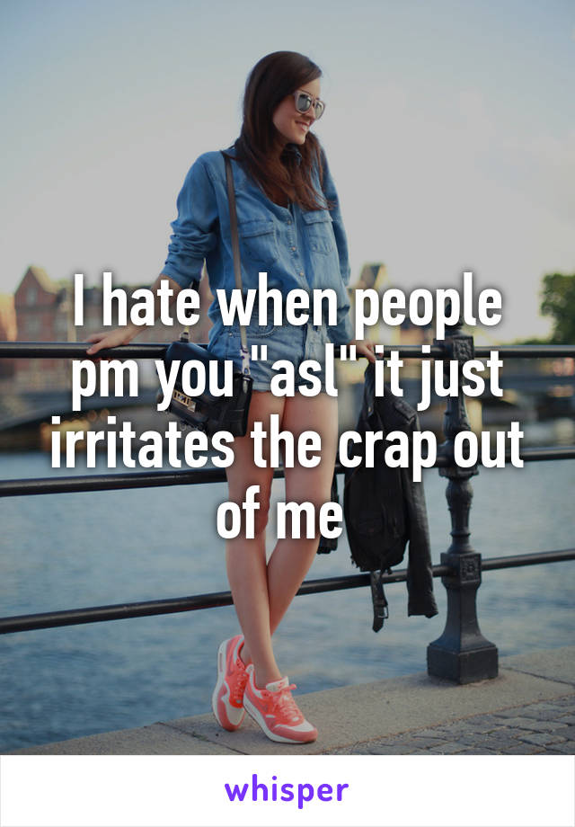 """I hate when people pm you """"asl"""" it just irritates the crap out of me"""
