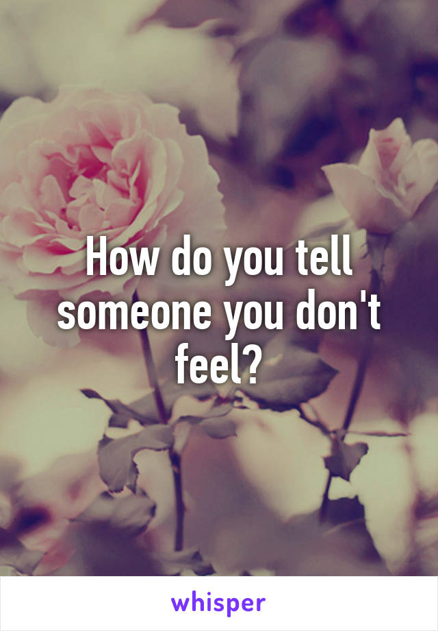 How do you tell someone you don't feel?