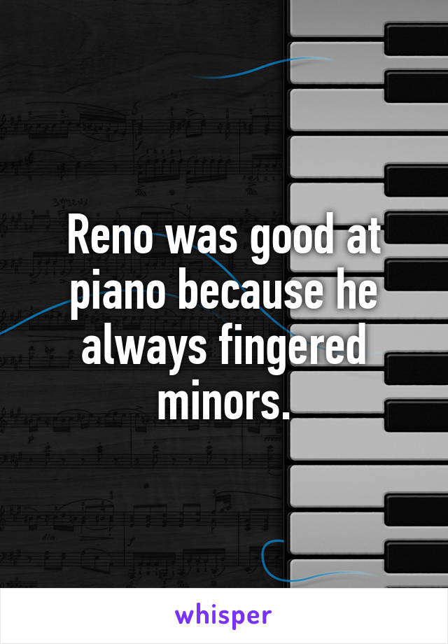 Reno was good at piano because he always fingered minors.