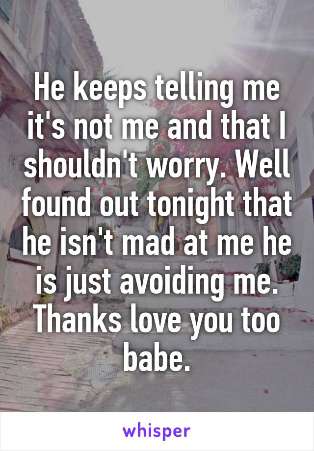 He keeps telling me it's not me and that I shouldn't worry. Well found out tonight that he isn't mad at me he is just avoiding me. Thanks love you too babe.
