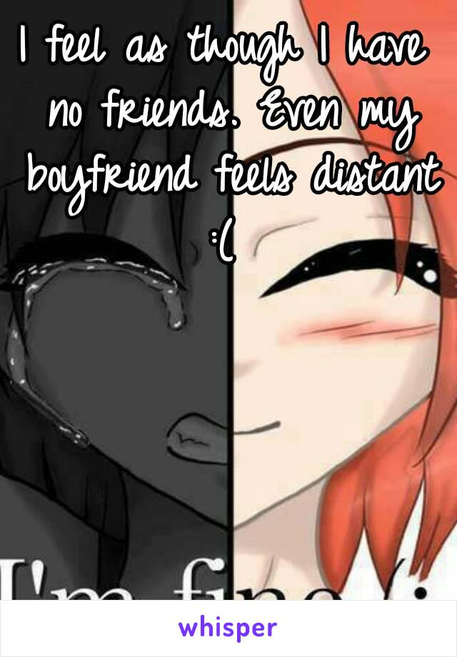 I feel as though I have no friends. Even my boyfriend feels distant :(