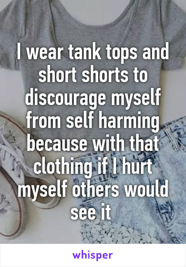 I wear tank tops and short shorts to discourage myself from self harming because with that clothing if I hurt myself others would see it