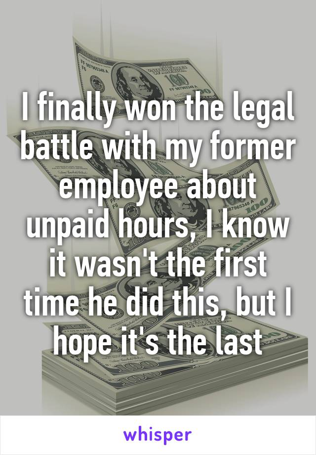 I finally won the legal battle with my former employee about unpaid hours, I know it wasn't the first time he did this, but I hope it's the last