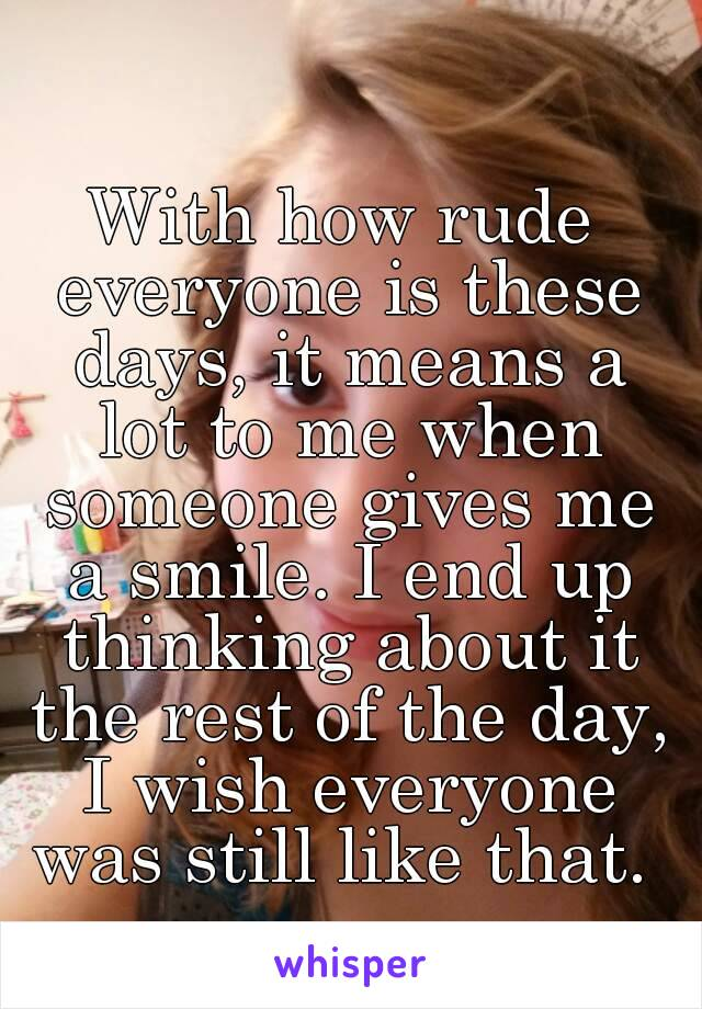 With how rude everyone is these days, it means a lot to me when someone gives me a smile. I end up thinking about it the rest of the day, I wish everyone was still like that.