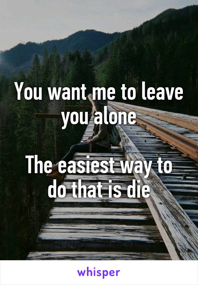 You want me to leave you alone  The easiest way to do that is die