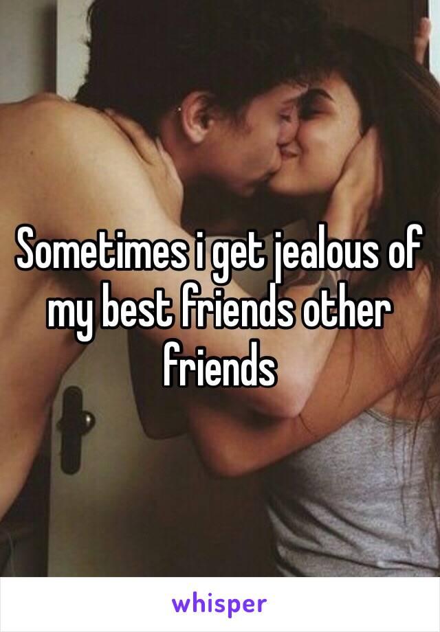 Sometimes i get jealous of my best friends other friends