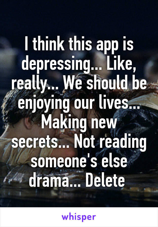 I think this app is depressing... Like, really... We should be enjoying our lives... Making new secrets... Not reading someone's else drama... Delete