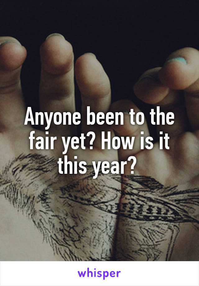 Anyone been to the fair yet? How is it this year?
