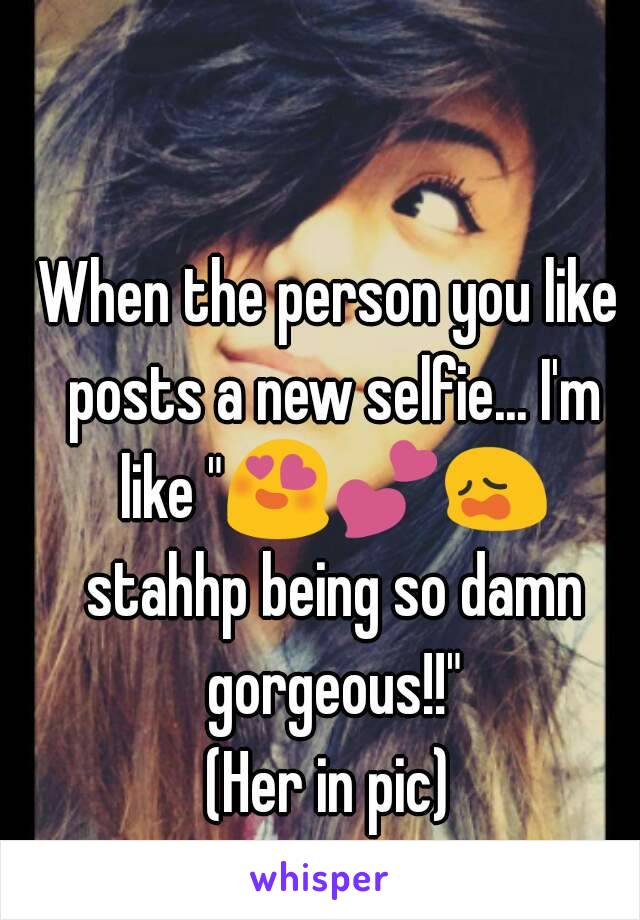 """When the person you like posts a new selfie... I'm like """"😍💕😩 stahhp being so damn gorgeous!!"""" (Her in pic)"""