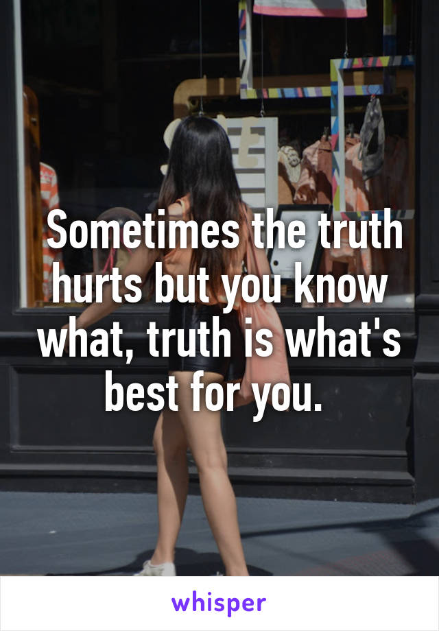 Sometimes the truth hurts but you know what, truth is what's best for you.