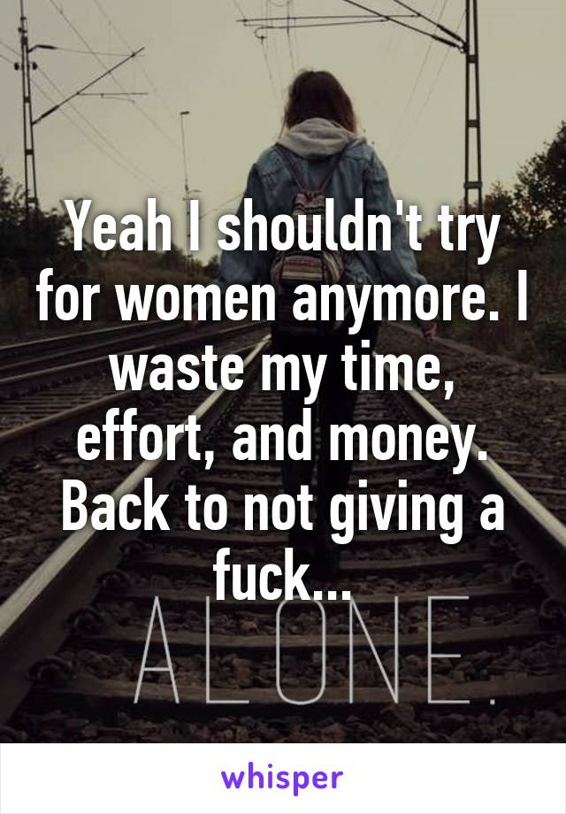 Yeah I shouldn't try for women anymore. I waste my time, effort, and money. Back to not giving a fuck...