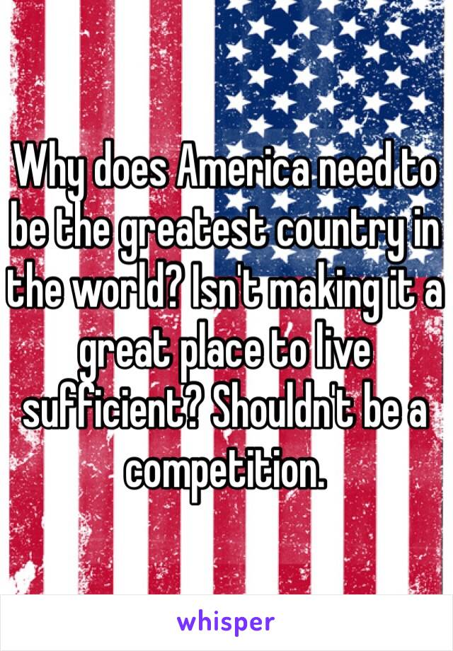 Why does America need to be the greatest country in the world? Isn't making it a great place to live sufficient? Shouldn't be a competition.