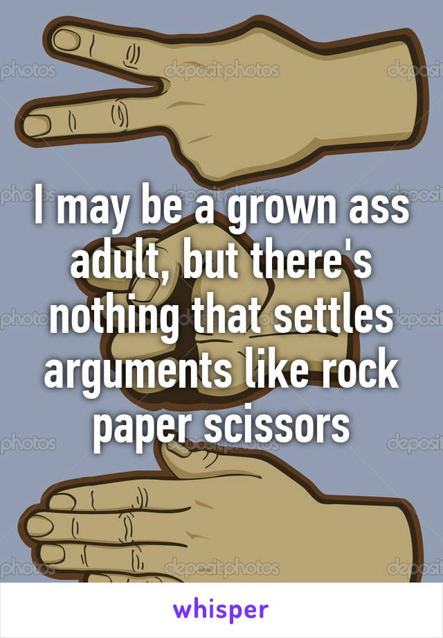 I may be a grown ass adult, but there's nothing that settles arguments like rock paper scissors