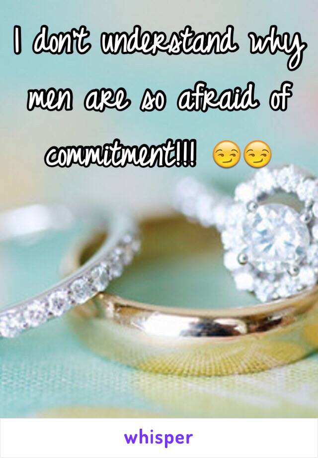I don't understand why men are so afraid of commitment!!! 😏😏