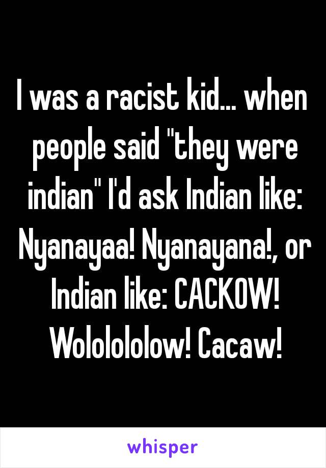 """I was a racist kid... when people said """"they were indian"""" I'd ask Indian like: Nyanayaa! Nyanayana!, or Indian like: CACKOW! Wololololow! Cacaw!"""