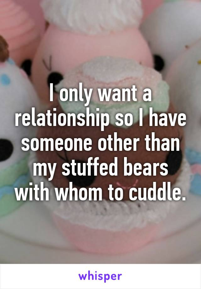 I only want a relationship so I have someone other than my stuffed bears with whom to cuddle.