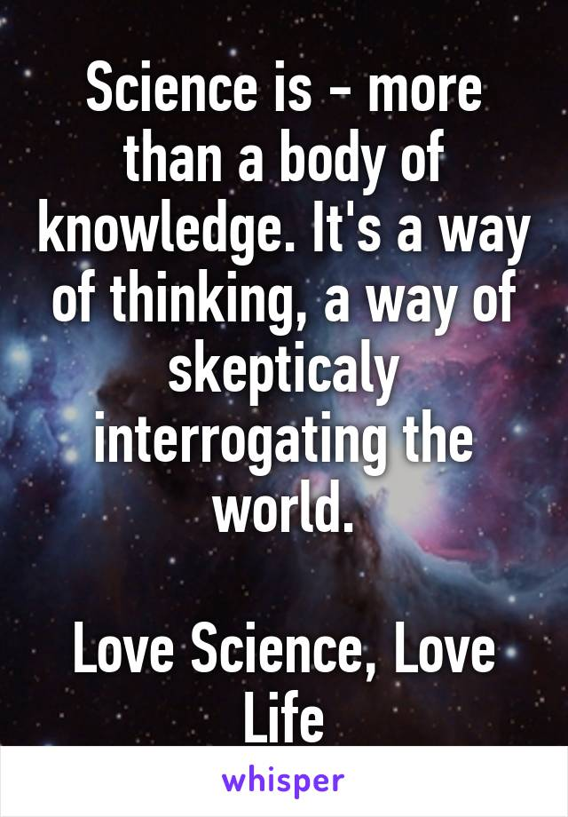 Science is - more than a body of knowledge. It's a way of thinking, a way of skepticaly interrogating the world.  Love Science, Love Life