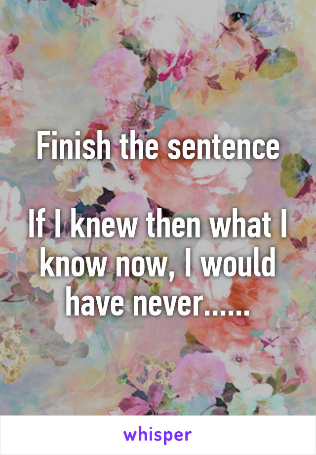 Finish the sentence  If I knew then what I know now, I would have never......