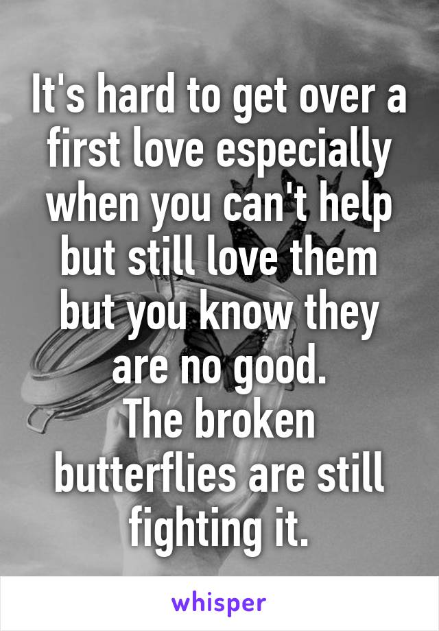 It's hard to get over a first love especially when you can't help but still love them but you know they are no good. The broken butterflies are still fighting it.