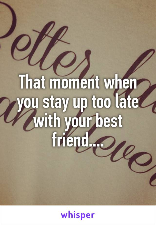 That moment when you stay up too late with your best friend....