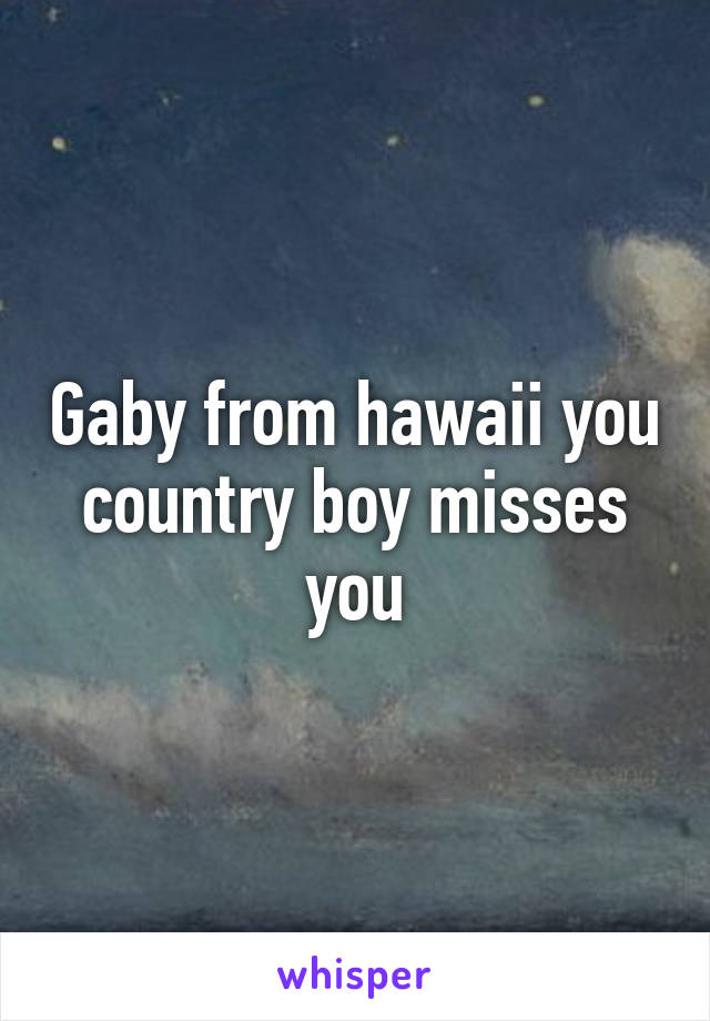 Gaby from hawaii you country boy misses you