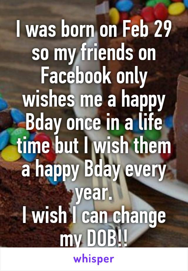 I was born on Feb 29 so my friends on Facebook only wishes me a happy Bday once in a life time but I wish them a happy Bday every year. I wish I can change my DOB!!