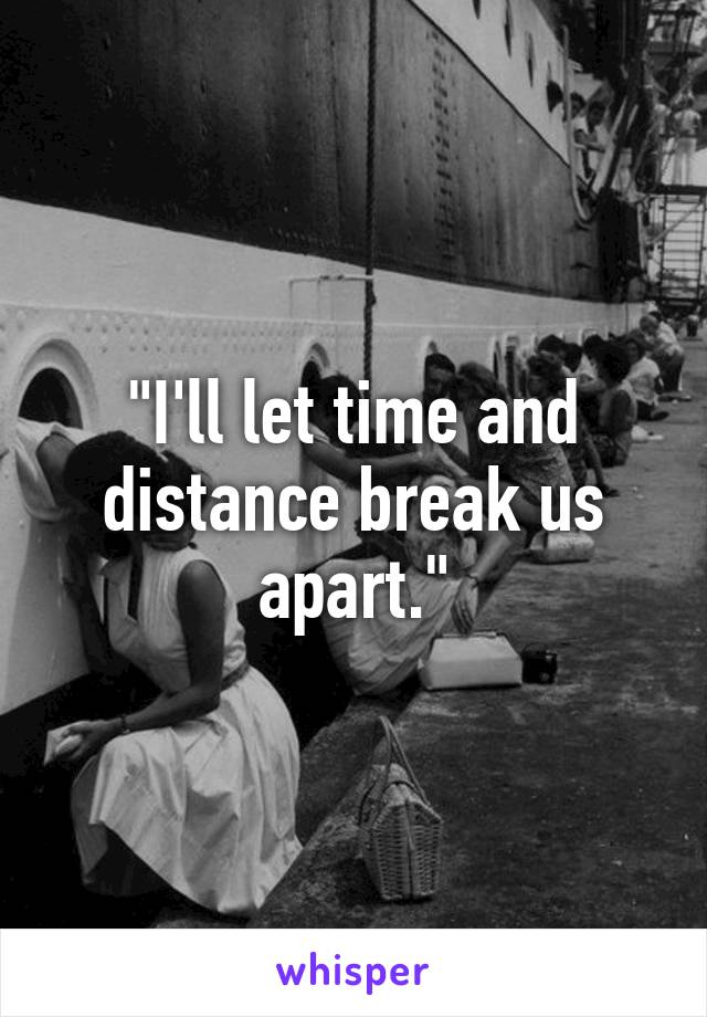 """""""I'll let time and distance break us apart."""""""