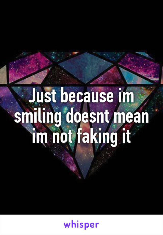 Just because im smiling doesnt mean im not faking it