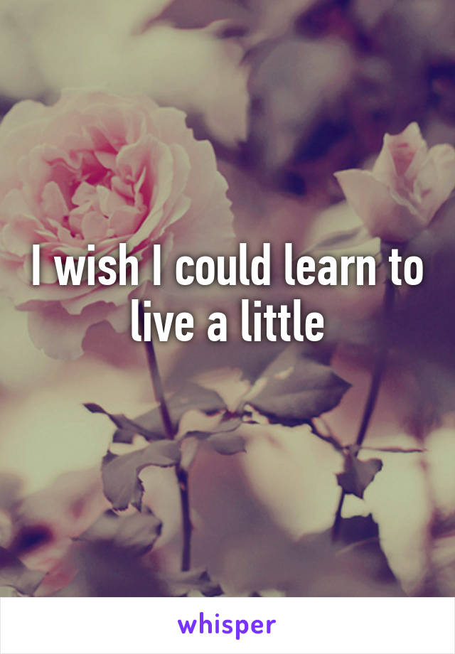 I wish I could learn to live a little