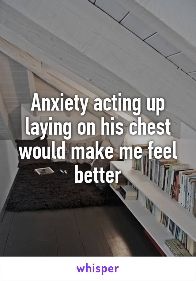 Anxiety acting up laying on his chest would make me feel better