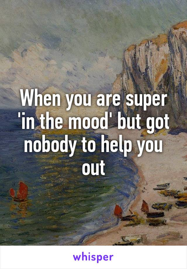 When you are super 'in the mood' but got nobody to help you out