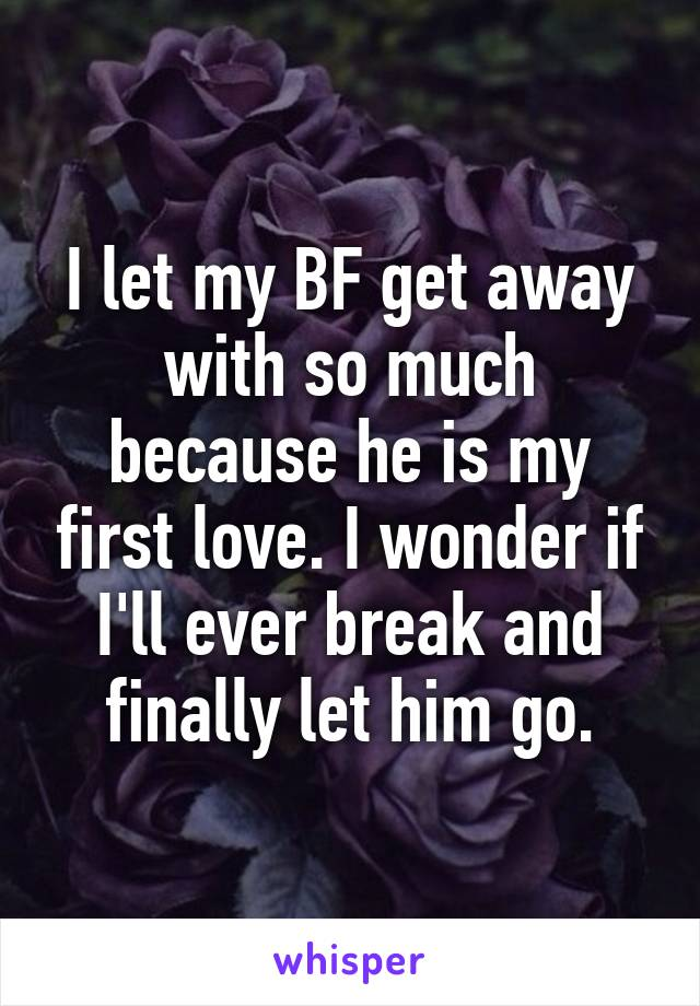 I let my BF get away with so much because he is my first love. I wonder if I'll ever break and finally let him go.