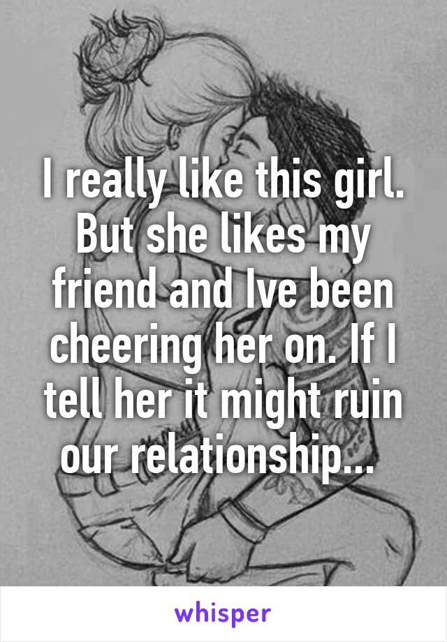 I really like this girl. But she likes my friend and Ive been cheering her on. If I tell her it might ruin our relationship...