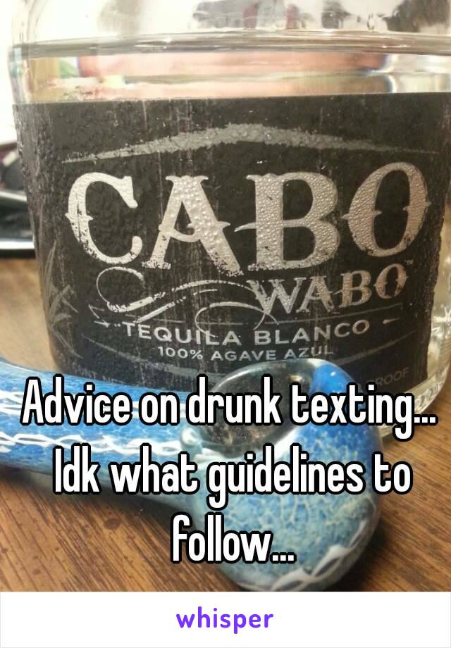 Advice on drunk texting... Idk what guidelines to follow...
