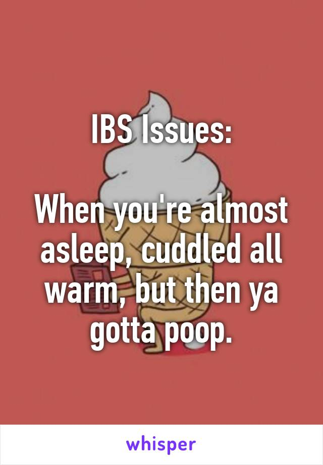IBS Issues:  When you're almost asleep, cuddled all warm, but then ya gotta poop.