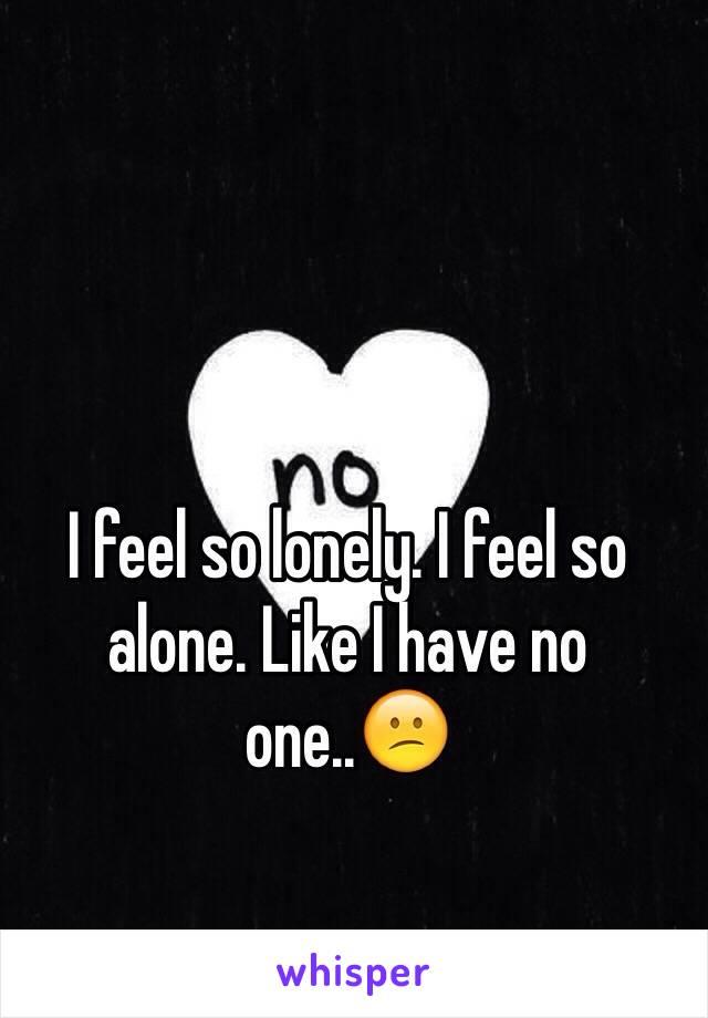 I feel so lonely. I feel so alone. Like I have no one..😕