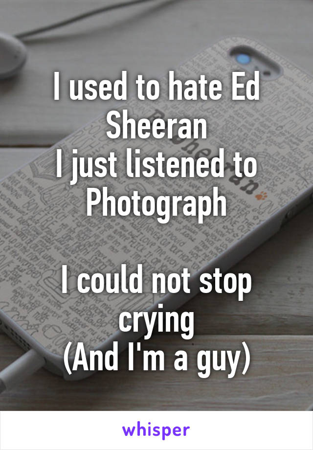 I used to hate Ed Sheeran I just listened to Photograph  I could not stop crying (And I'm a guy)