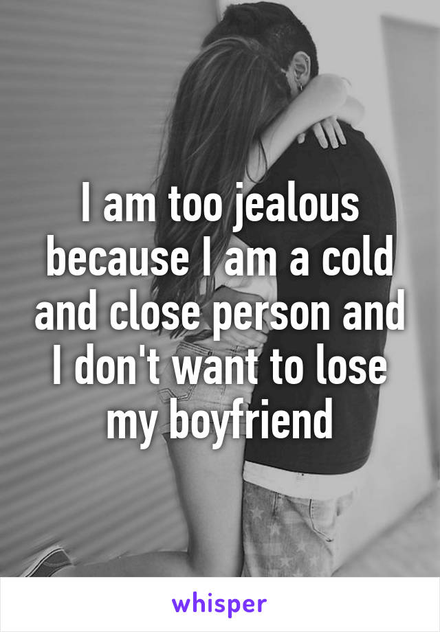 I am too jealous because I am a cold and close person and I don't want to lose my boyfriend