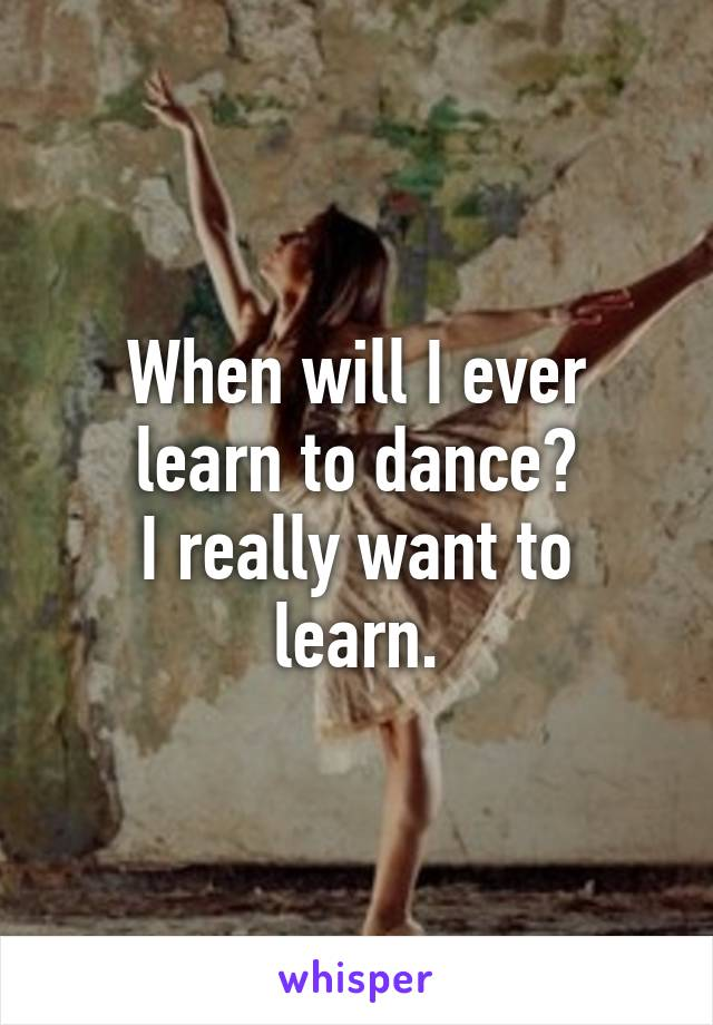 When will I ever learn to dance? I really want to learn.