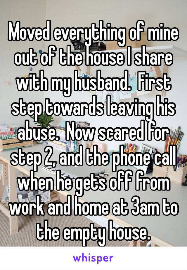 Moved everything of mine out of the house I share with my husband.  First step towards leaving his abuse.  Now scared for step 2, and the phone call when he gets off from work and home at 3am to the empty house.
