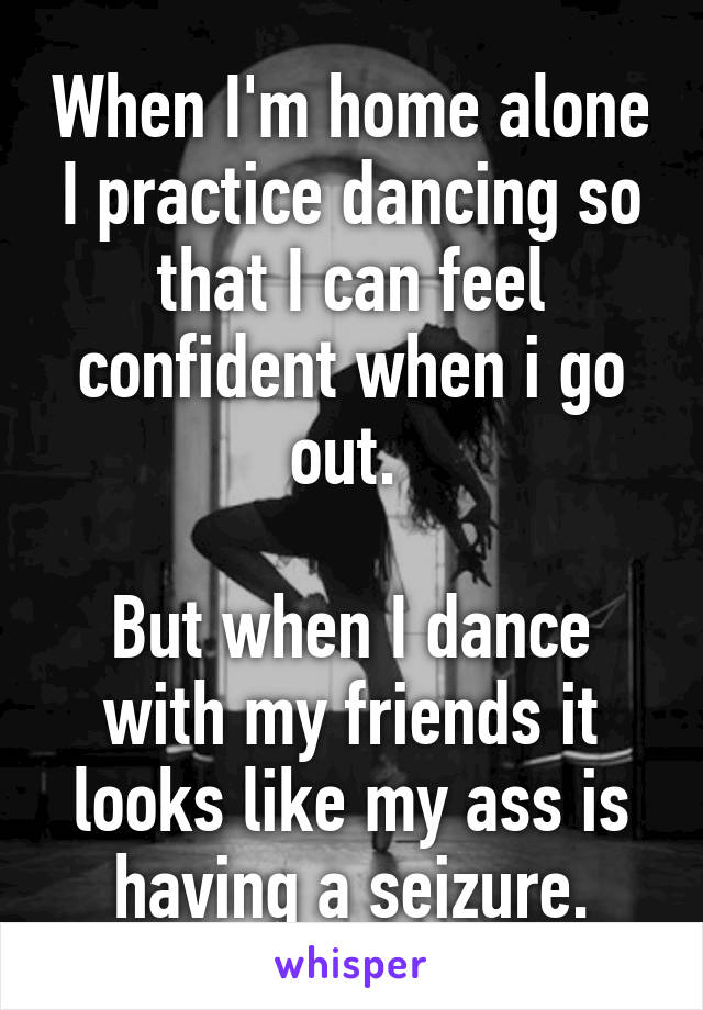 When I'm home alone I practice dancing so that I can feel confident when i go out.   But when I dance with my friends it looks like my ass is having a seizure.