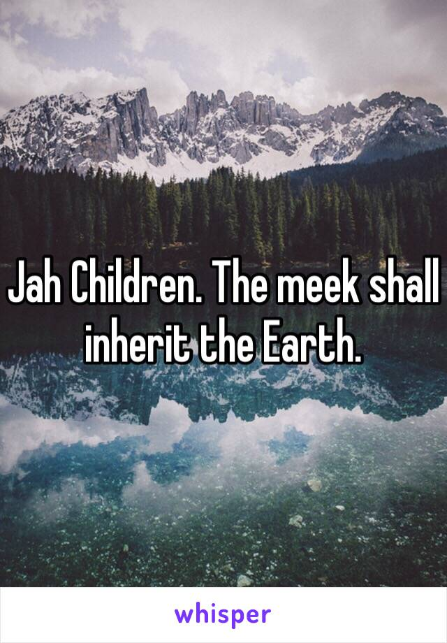 Jah Children. The meek shall inherit the Earth.